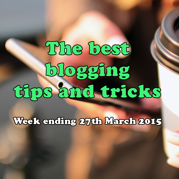 10 of the best blogging tips and tricks. Week ending 27th March 2015
