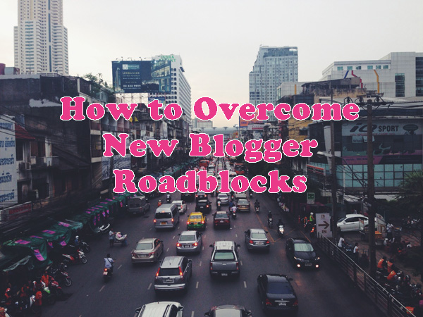 How to Overcome New Blogger Roadblocks