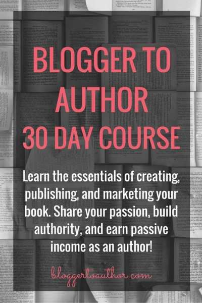 Blogger to Author 30 Day Course. Learn the essentials of creating, publishing and marketing your book. Share your passion, build authority, and earn passive income as an author!