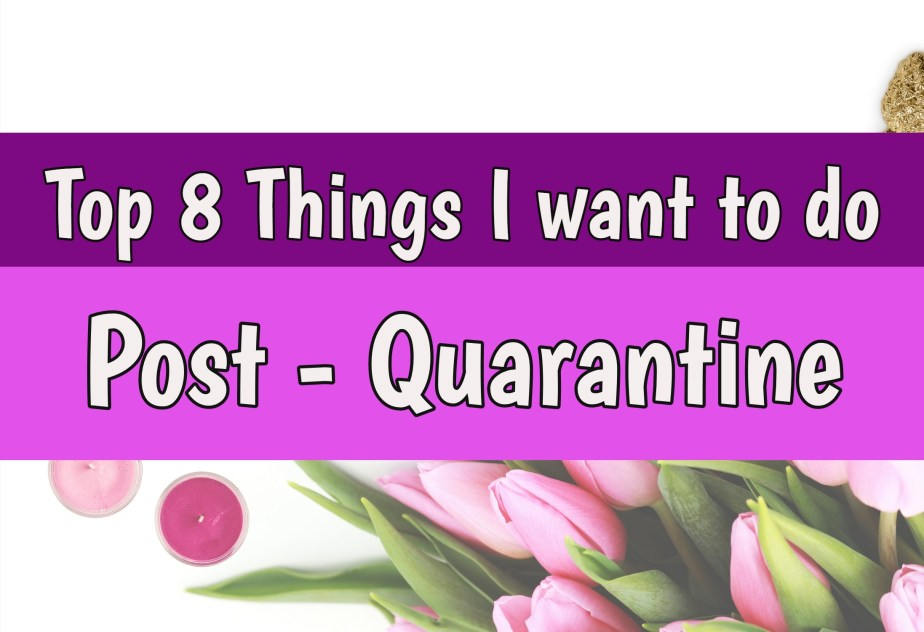 Top 8 Things I want to do Post – Quarantine | Lifestyle