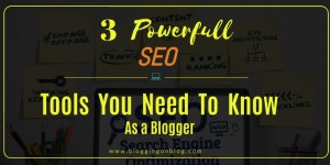 3 Powerful SEO Tools You Need To Know As A Blogger