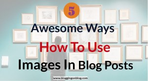 5 Awesome Ways: How To Use Images In The Blog Posts