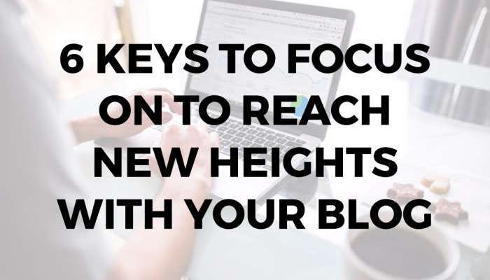 6 Keys to Focus on to Reach New Heights with Your Blog