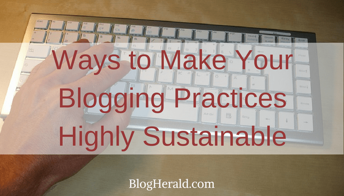 3 Ways to Make Your Blogging Practices Highly Sustainable