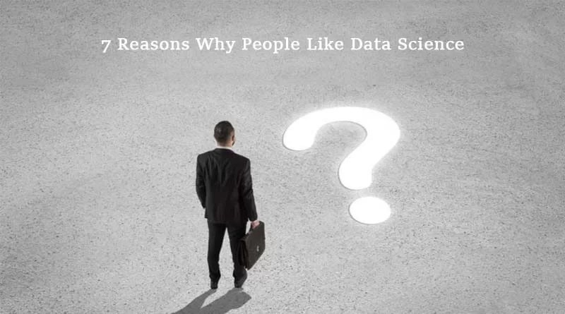 7 Reasons Why People Like Data Science