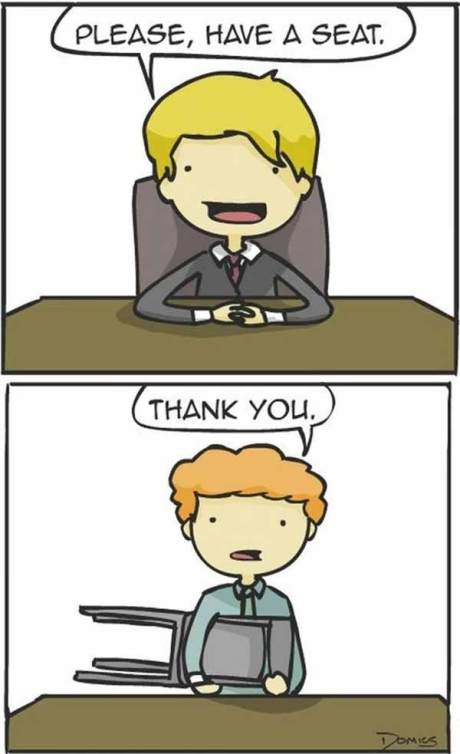 """How I Feel at Job Interviews These Days: """"Please, Have a Seat."""" """"Thank you."""""""