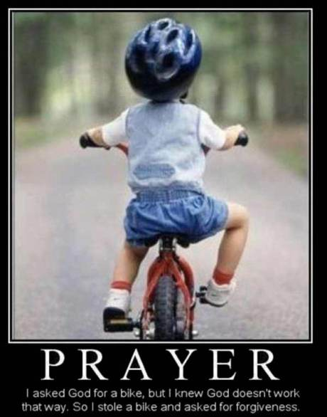 Prayer: I asked God for a bike, but I knew God doesn't work that way.  So I stole a bike and asked for forgiveness.