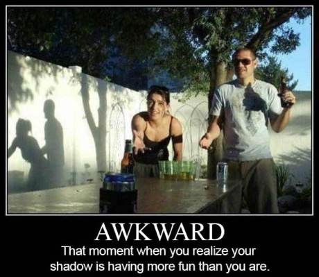 Awkward: That moment when you realize your shadow is having more fun than you are.