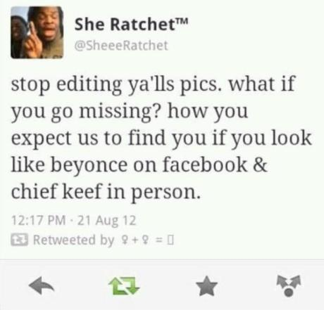 """She Ratchet: """"stop editing ya'lls pics. what if you go missing? how you expect us to find you if you look lik beyonce on facebook & chief keef in person?"""""""