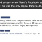 """I gained access to my friend's Facebook account. This was the only logical thing to do. Status: """"I'm giving 10 bucks to the person who calls me with the best Chewbacca impression within the next 20 minutes. I expect the line will be busy, so don't linger when you call."""""""