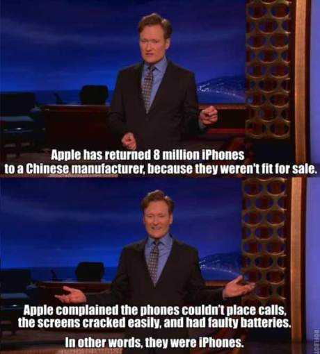 "Conan O'Brien: ""Apple has returned eight million iPhones to a Chinese manufacturer because they weren't fit for sale.  Apple complained the phones couldn't place calls, the screens cracked easily, and had faulty batteries.  In other words, they were iPhones."""