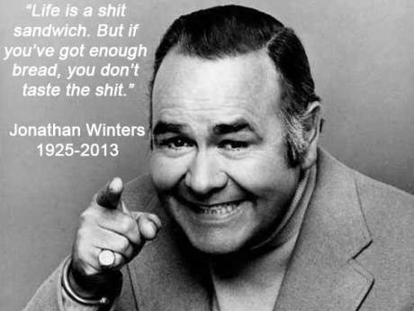 """Life is a shit sandwich. But if you've got enough bread, you don't taste the shit."" --- Jonathan Winters"