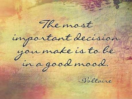 The most important decision you make is to be in a good mood. --- Voltaire