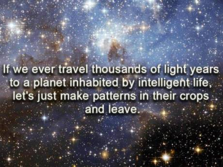 If we ever travel thousands of light years to a planet inhabited by intelligent life, let's just make patterns in their crops and leave...