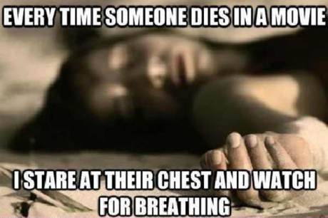 Every time someone dies in a movie I stare at their chest and watch for breathing...