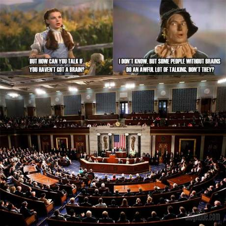"Dorothy: ""But hpow can you talk if you haven't got a brain?""  Scarecrow: ""I don't know, but some people without brains do an awful lot of talking, don't they?""  [Congress]"