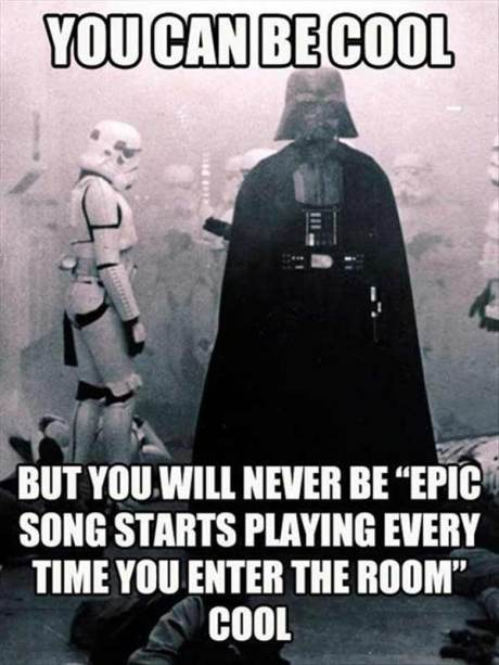 "You Can Be Cool, But You'll Never Be, ""Epic Song Starts Playing Every Time You Enter the Room"" Cool"