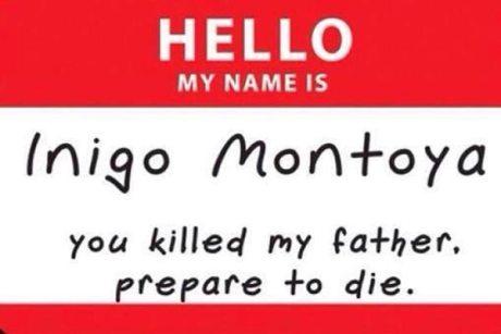 HELLO  My name is: Inigo Montoya. You killed my father. Prepare to die.