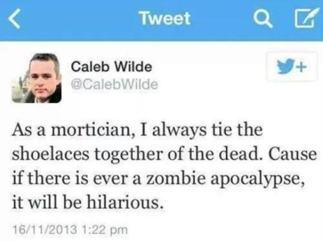 "Twitter Caleb Wilde @CalebWilde: ""As a mortician, I always tie the shoelaces together of the dead. Cause if there is ever a zombie apocalypse, it will be hilarious."""