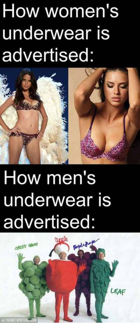 How Women's Underwear is Advertised: (scantily clad women)  How Men's Underwear is Advertised: (Fruit of the Loom guys)