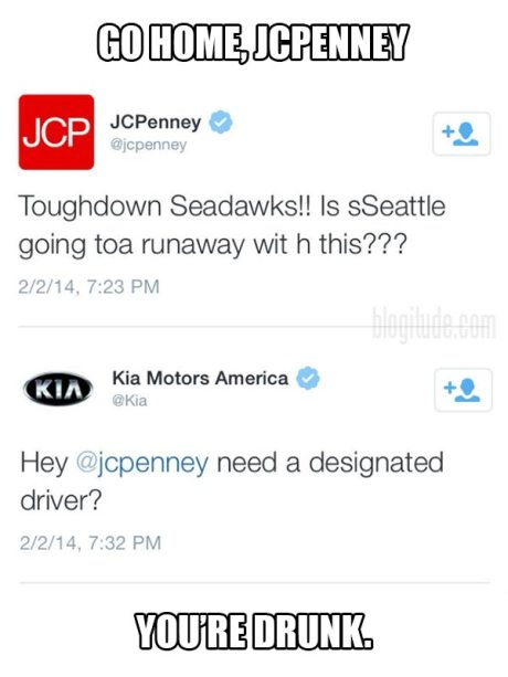 "@JCPenney: ""Toughdown Seadawks!! Is sSeattle going toa runaway wit h this???""  @Kia: ""Hey, @jcpenney need a designated driver?""   Go Home, JCPenney.  You're drunk."
