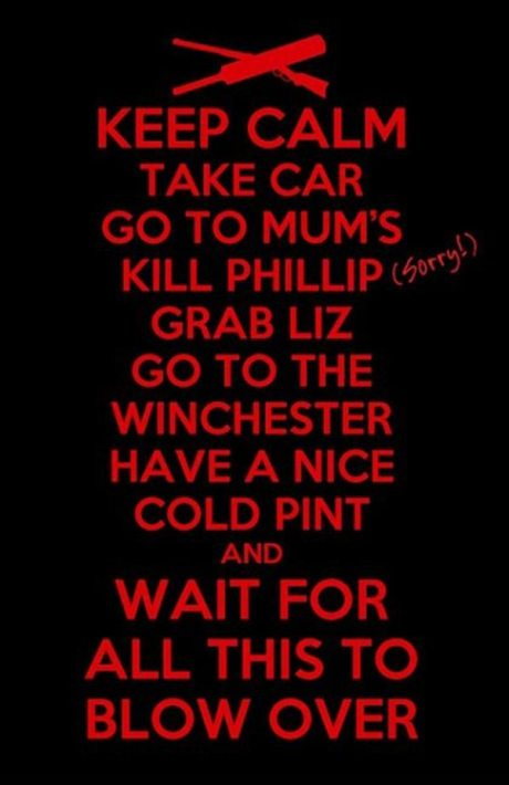 Keep Calm, Take Car, Go to Mum's, Kill Phillip (Sorry!), Grab Liz, Go to the Winchester, Have a nice cold pint, and Wait for All This to Blow Over