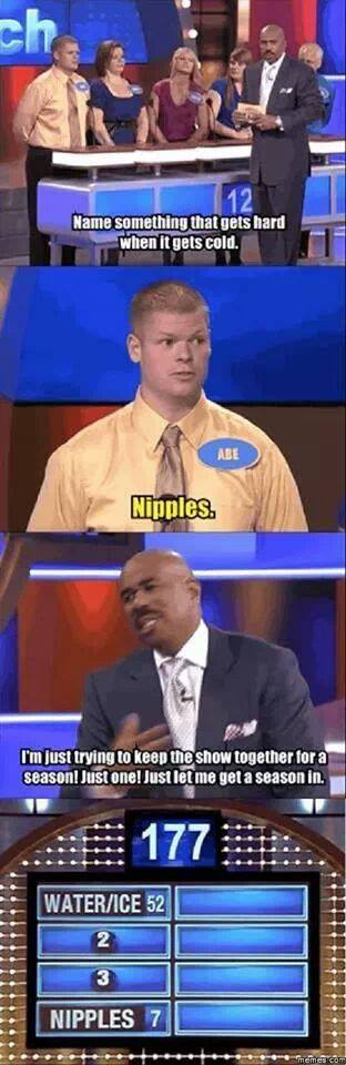 "Family Feud: ""No something that gets hard when it gets cold.""  ""Nipples.""  ""I'm just trying to keep the show together for a season! Just one! Just let me get a season in.""  #4: Nipples (7)."