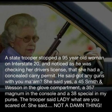 A state trooper stopped a 95 year old woman on Interstate 20, and noticed as he was checking her drivers license, that she had a concealed carry permit. He said got any guns with you ma'am? She said yes, a 45 Smith & Wesson in the glove compartment, a 357 magnum in the console and a 38 special in my purse. The trooper said LADY what are you scared of. She said.... NOT A DAMN THING!