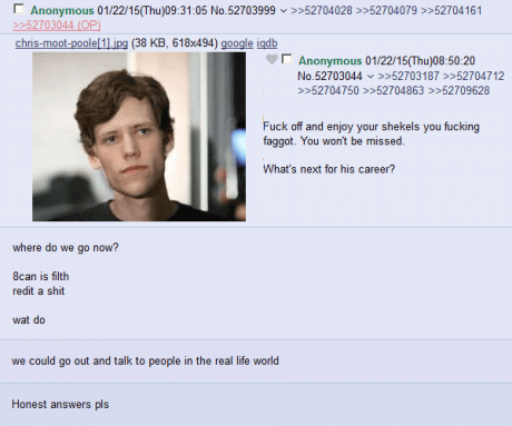 """4CHAN Anon: """"Fuck off and enjoy your shekels you fucking faggot. You won't be missed. What's next for his career?""""  Anon: """"Where do we go now?  8can is filth. redit is shit. Wat do""""  Anon: """"We could go out and talk to people in the real life world.""""  Anon: """"Honest answers pls."""""""