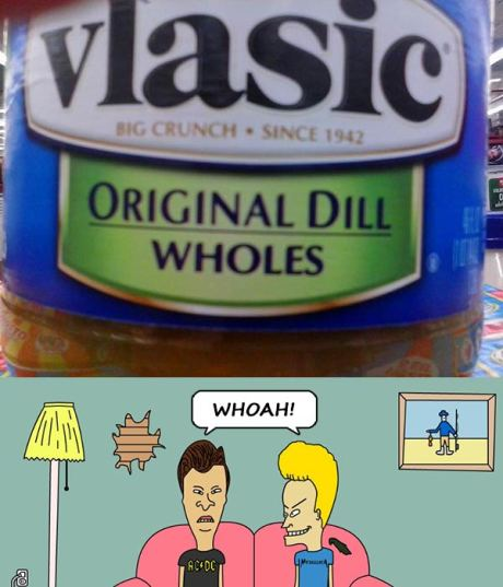 Vlasic: Original Dill Wholes.  Beavis & Butt-Head: WHOAH!