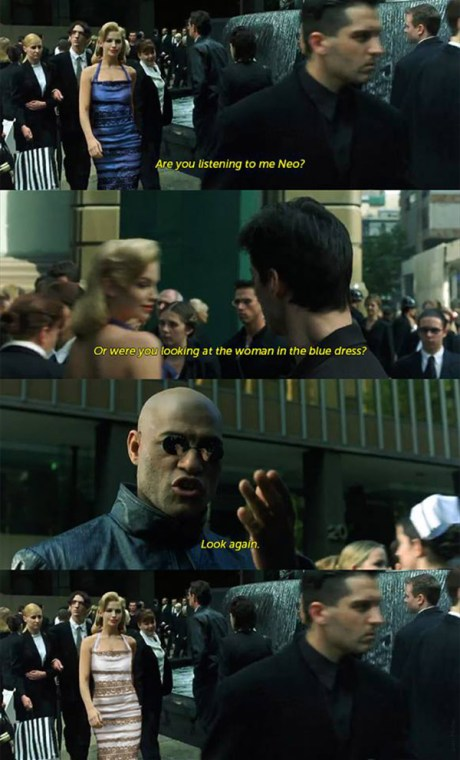 "In The Matrix: ""Are you listen to me Neo? Or were you looking at the woman in the blue dress? Look again."""