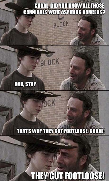 """Rick: """"Coral, did you know all those cannibals were aspiring dancers?"""" Carl: """"Dad, stop""""  Rick: """"That's why they cut footloose, Coral.  They cut footloose!"""""""