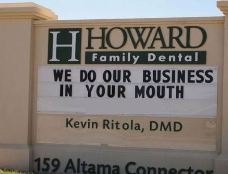 "Dentists Sign: ""Howard Family Dental: 'We Do Our Business In Your Mouth,'  Kevin Ritola, DMD, 159 Altama Connector, Brunswick, GA"