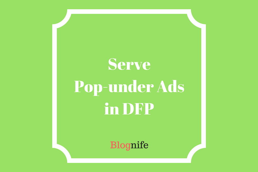 How to Serve Pop-Under Ads via DFP- A Guide