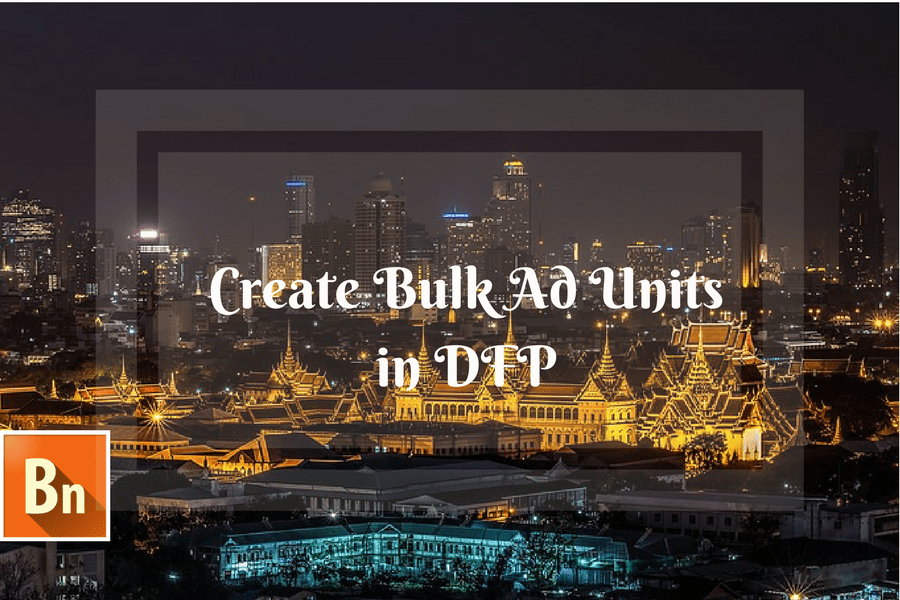 How to Create Ad Units in Bulk in DFP