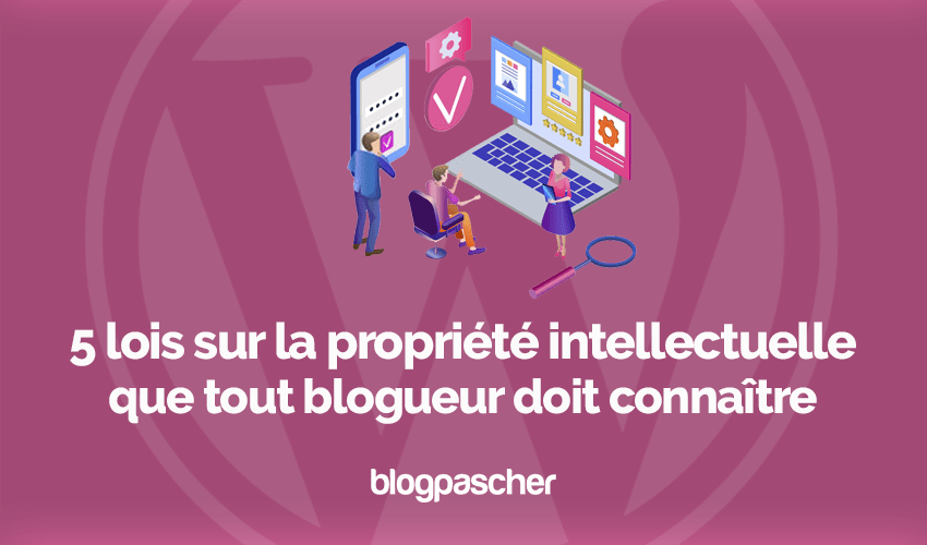 Lois propriete intellectuelle blogueur connaitre blog wordpress