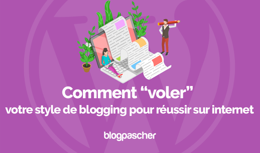 Comment voler style blogging reussir internet