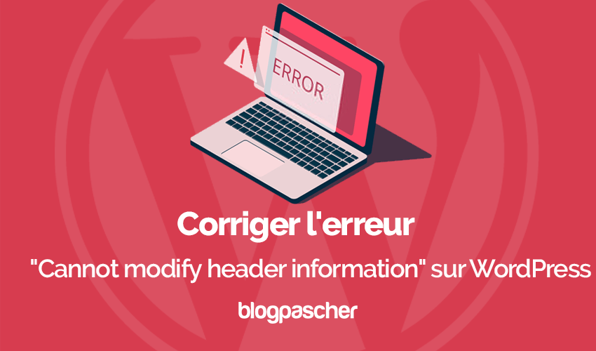 Corriger Erreur Cannot Modify Header Information Wordpress