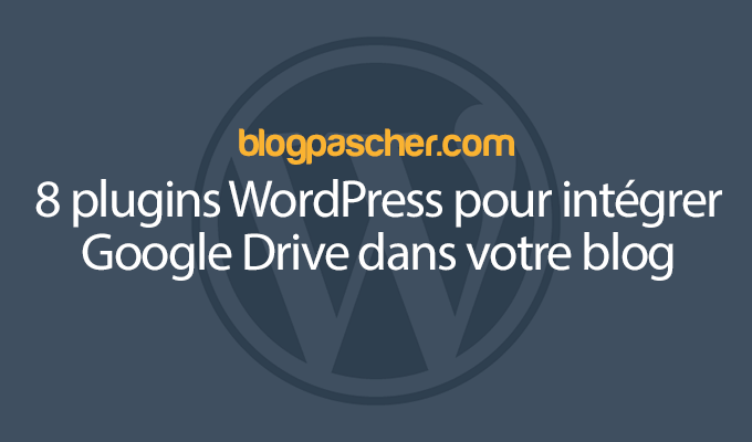 8 Plugins WordPress Pour Intégrer Google Drive Dans Votre Blog