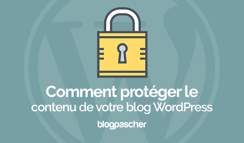 Comment Protéger Le Contenu De Votre Blog Wordpress