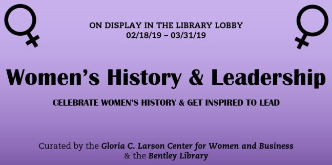 On Display in the Library Lobby promotional image. Women's History & Leadership Celebrate Women's History & Get Inspired to Lead. Curated by the Gloria C. Larson Center for Women and Business & the Bentley Library.