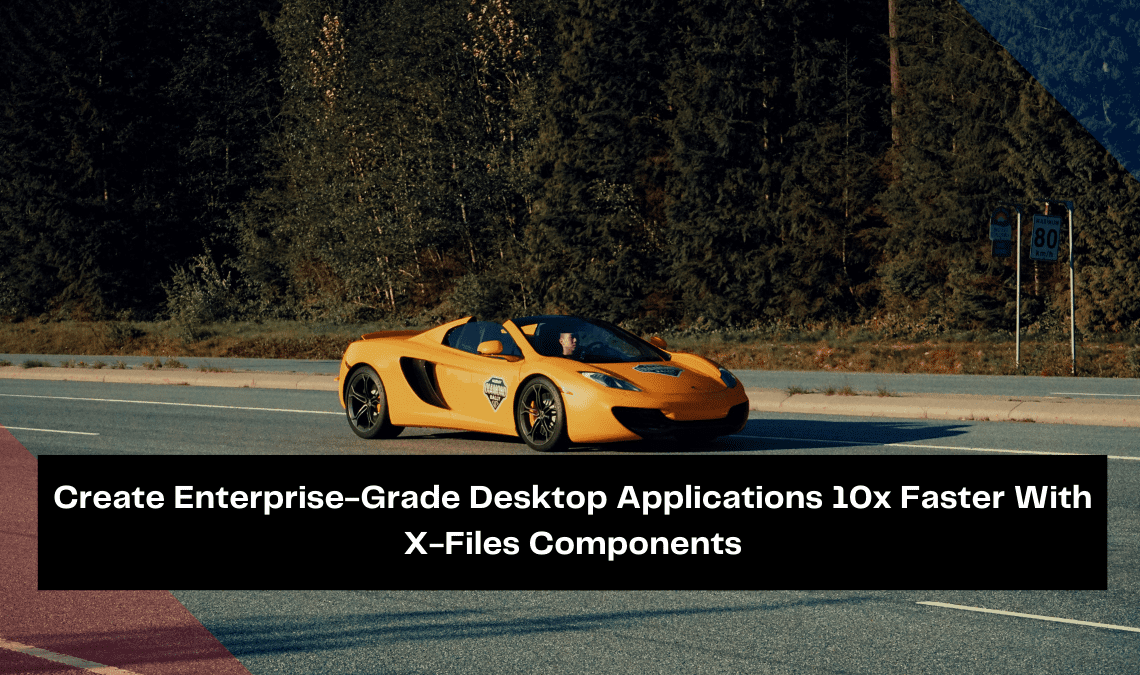 create-enterprise-grade-desktop-applications-10x-faster-with-x-files-components