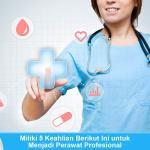 Miliki 5 Keahlian Berikut Ini untuk Menjadi Perawat Profesional