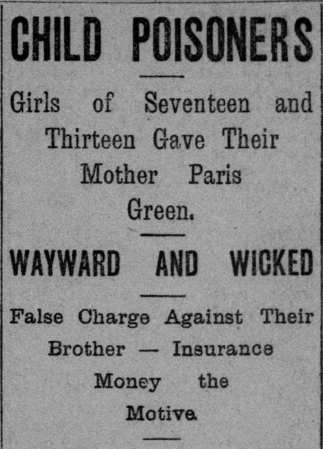 """Headline that reads """"Child poisoners Girls of Seventeen and Thirteen Gave their mother Paris green. Wayward and Wicked False charge against their brother-Insurance money the motive."""""""