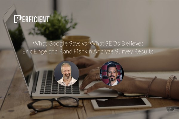 What Google Says vs. What SEOs Believe: Eric Enge and Rand Fishkin