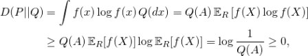 \begin{align*} 	D(P || Q)  	&= \int f(x) \log f(x) \,Q(dx) 	= Q(A)\,\mathbb{E}_R\left[f(X)\log f(X)\right]\ 	&\ge Q(A)\, \mathbb{E}_R[f(X)]\log\mathbb{E}_R[f(X)] = \log\frac{1}{Q(A)} \ge 0, \end{align*}