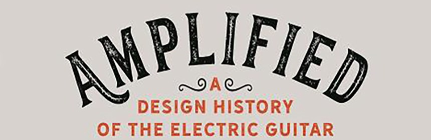 Amplified: A Design History of the Electric Guitar