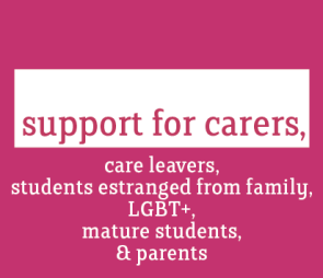 Support for carers, care leavers, students estranged from family, LGBT+, Mature students and Parents