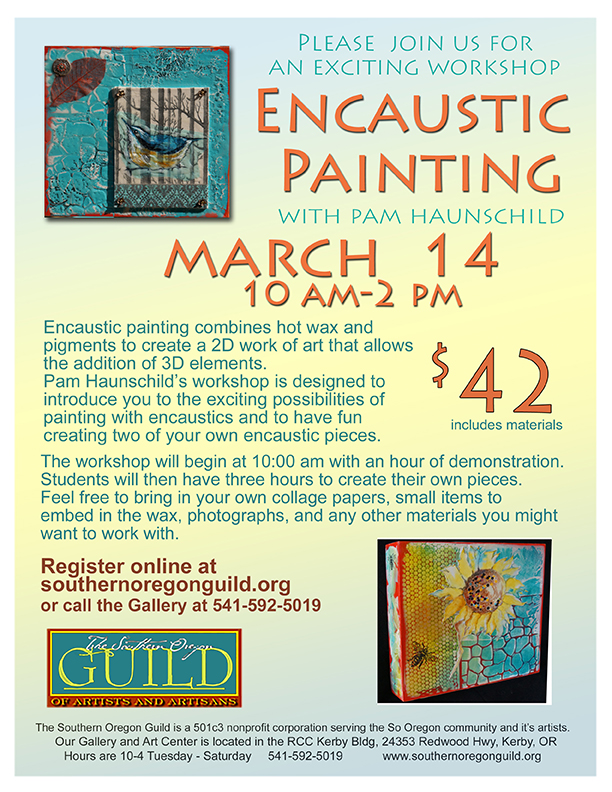Encaustic Painting workshop with Pam Haunschild Flyer: Please join us for an exciting encaustic painting workshop with Pam Haunschild March 14, 2015 from 10am - 2pm. Encaustic painting combines hot wax and pigments to create a 2D work of art that allows the addition of 3D elements. Pam Haunschild's workshop is designed to introduce you to the exciting possibilities of painting with encaustics and to have fun creating two of your own encaustic pieces. The workshop will begin at 10am with an hour of demonstration. Students will then have three hours to create their own pieces. Fell free to bring in your own collage papers, small items to embed in the wax, photographs, and any other materials you might want to work with. Workshop fee is $42, including materials. Register online at wouthernoregonguild.org or call the gallery at 541-592-5019.   The Southern Oregon Guild is a 501c3 nonprofit corporation serving the Southern Oregon community and its artists. Our gallery and art center is located in the RCC Kerby building at 24353 Redwood Hwy, Kerby, Oregon. Hours are 10am-4pm Tuesday through Saturday. Call us at 541-592-5019 or visit www.southernoregonguild.org.