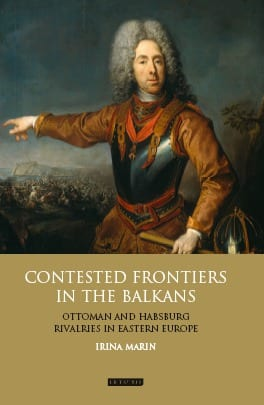 Contested Frontiers in the Balkans: Ottoman and Habsburg Rivalries in Eastern Europe